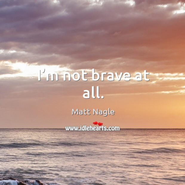 I'm not brave at all. Image