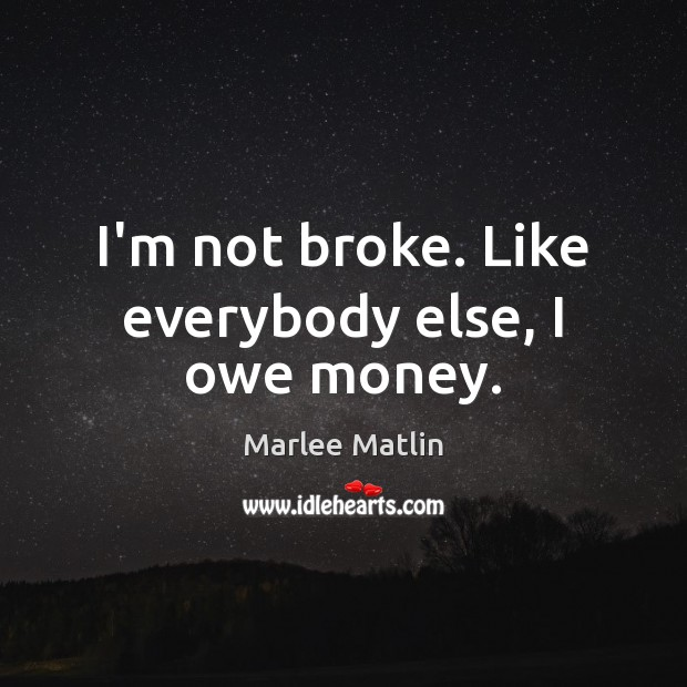 I'm not broke. Like everybody else, I owe money. Marlee Matlin Picture Quote