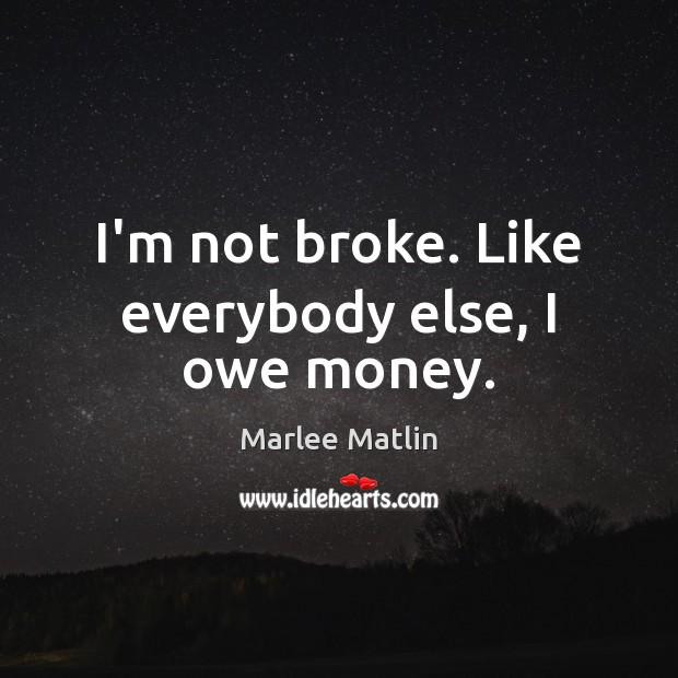 I'm not broke. Like everybody else, I owe money. Image