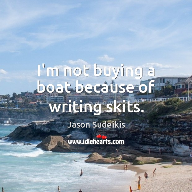 I'm not buying a boat because of writing skits. Jason Sudeikis Picture Quote