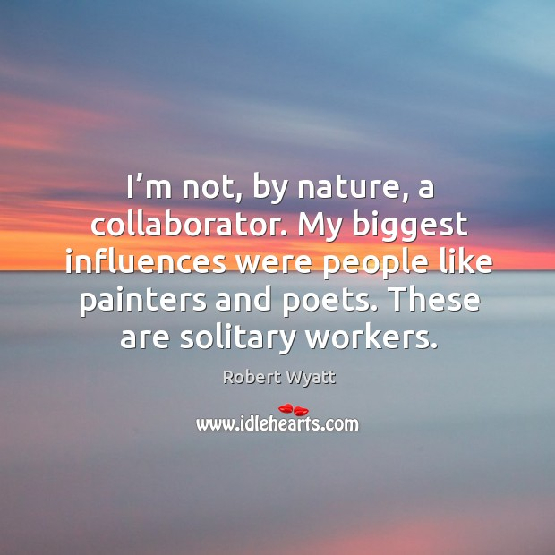 I'm not, by nature, a collaborator. My biggest influences were people like painters and poets. Image