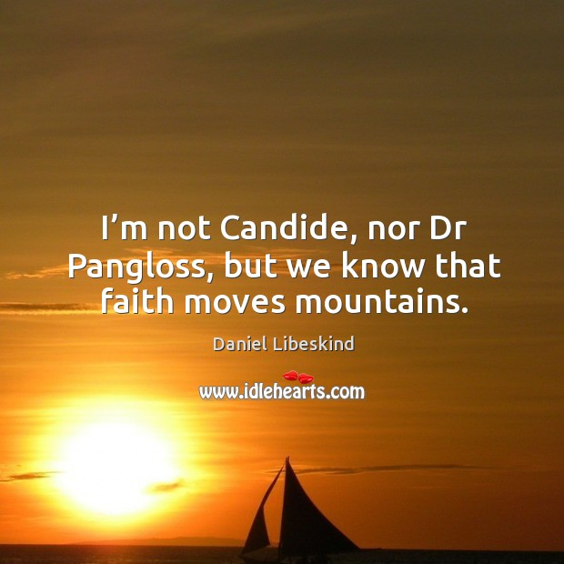 I'm not candide, nor dr pangloss, but we know that faith moves mountains. Image