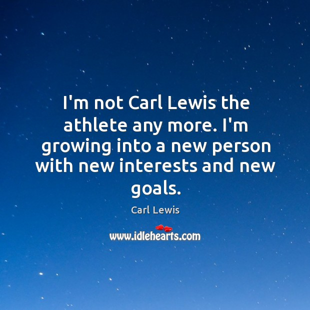 I'm not Carl Lewis the athlete any more. I'm growing into a Image