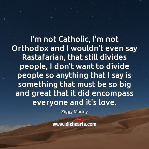 I'm not Catholic, I'm not Orthodox and I wouldn't even say Rastafarian, Ziggy Marley Picture Quote