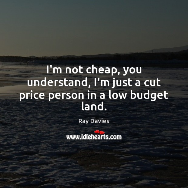 I'm not cheap, you understand, I'm just a cut price person in a low budget land. Ray Davies Picture Quote