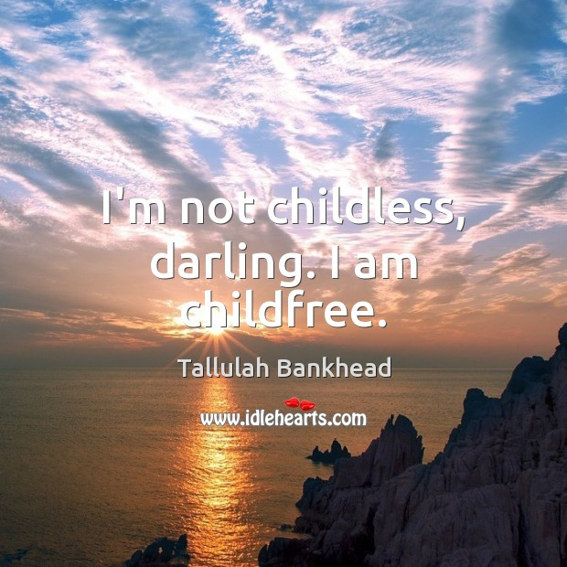 I'm not childless, darling. I am childfree. Image
