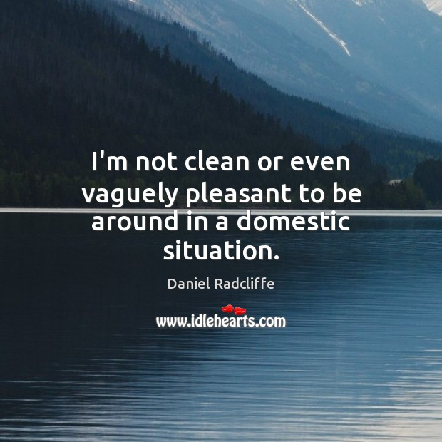 I'm not clean or even vaguely pleasant to be around in a domestic situation. Daniel Radcliffe Picture Quote