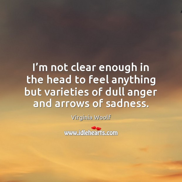 I'm not clear enough in the head to feel anything but Virginia Woolf Picture Quote