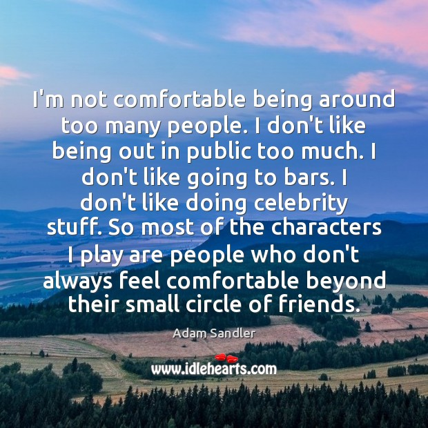 I'm not comfortable being around too many people. I don't like being Image
