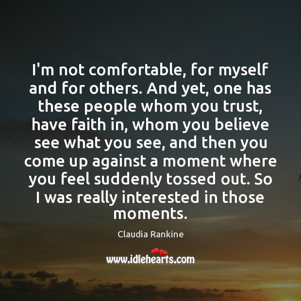 I'm not comfortable, for myself and for others. And yet, one has Claudia Rankine Picture Quote