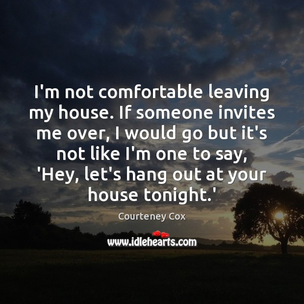 I'm not comfortable leaving my house. If someone invites me over, I Courteney Cox Picture Quote