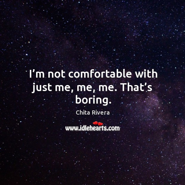 Image, I'm not comfortable with just me, me, me. That's boring.
