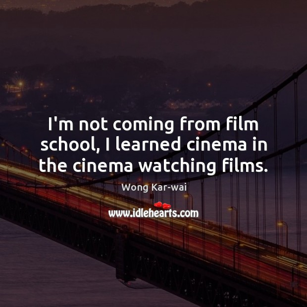 I'm not coming from film school, I learned cinema in the cinema watching films. Image