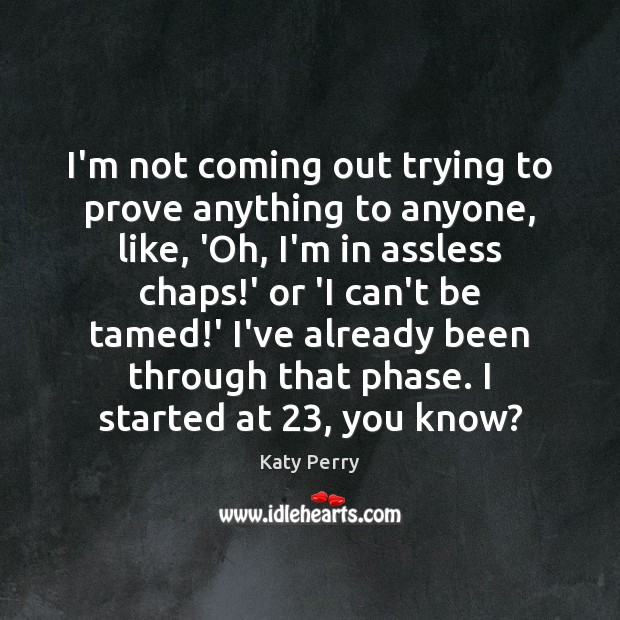I'm not coming out trying to prove anything to anyone, like, 'Oh, Katy Perry Picture Quote