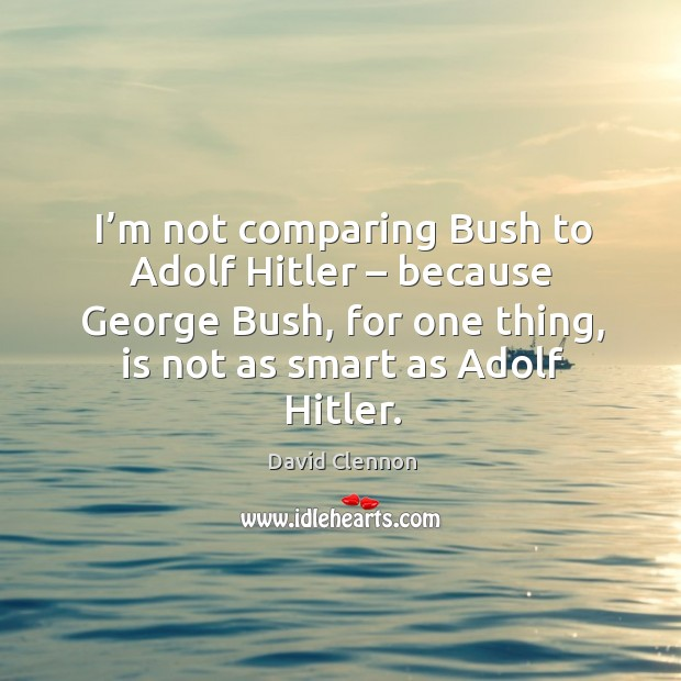 I'm not comparing bush to adolf hitler – because george bush, for one thing Image