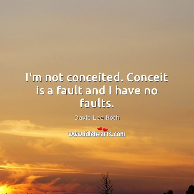 Image, I'm not conceited. Conceit is a fault and I have no faults.