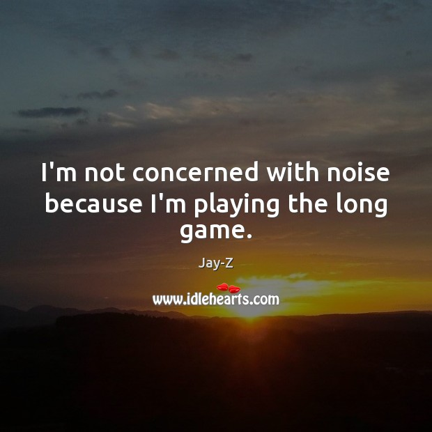 I'm not concerned with noise because I'm playing the long game. Jay-Z Picture Quote