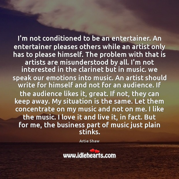 I'm not conditioned to be an entertainer. An entertainer pleases others while Artie Shaw Picture Quote