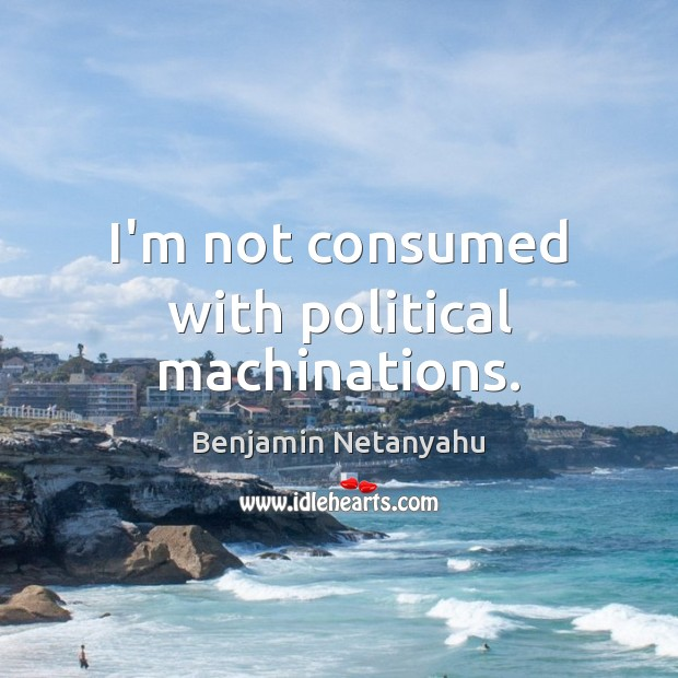 I'm not consumed with political machinations. Benjamin Netanyahu Picture Quote