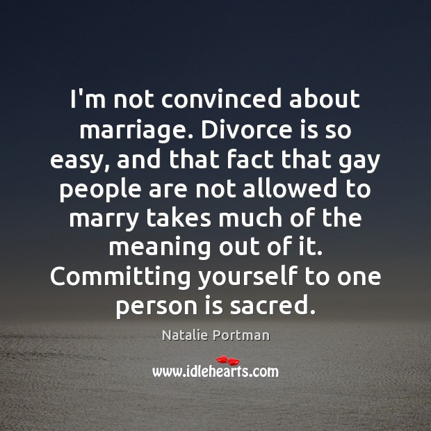 I'm not convinced about marriage. Divorce is so easy, and that fact Natalie Portman Picture Quote