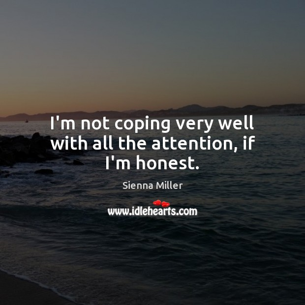 I'm not coping very well with all the attention, if I'm honest. Sienna Miller Picture Quote
