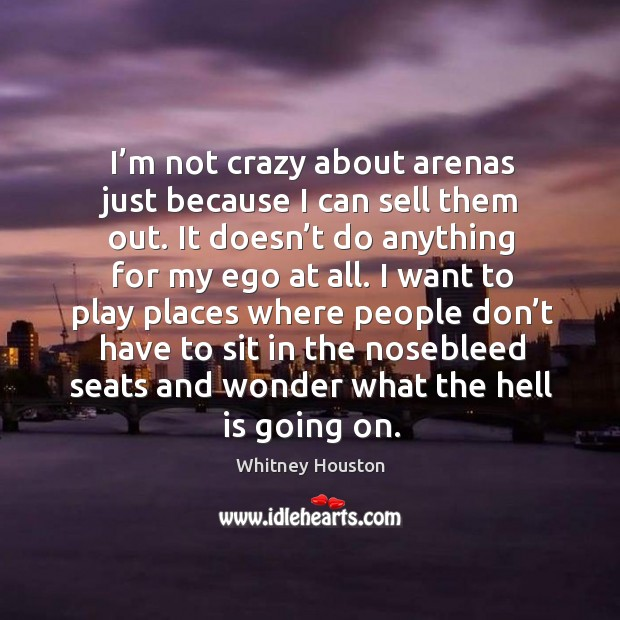 I'm not crazy about arenas just because I can sell them out. It doesn't do anything for my ego at all. Whitney Houston Picture Quote