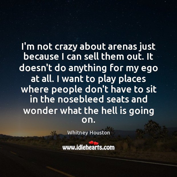 I'm not crazy about arenas just because I can sell them out. Whitney Houston Picture Quote