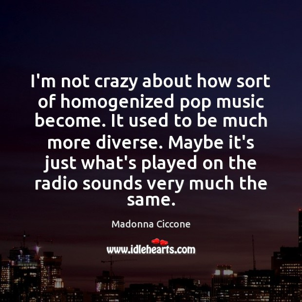 I'm not crazy about how sort of homogenized pop music become. It Image