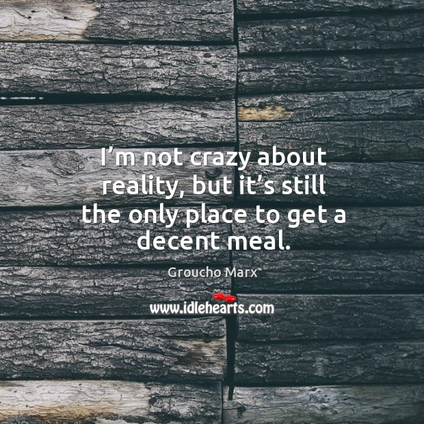 Image, I'm not crazy about reality, but it's still the only place to get a decent meal.