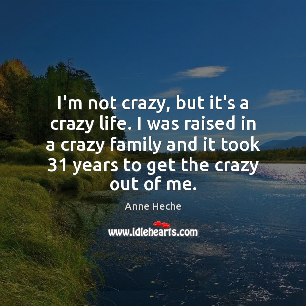 Image, I'm not crazy, but it's a crazy life. I was raised in