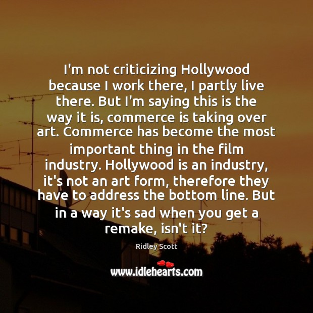 I'm not criticizing Hollywood because I work there, I partly live there. Ridley Scott Picture Quote
