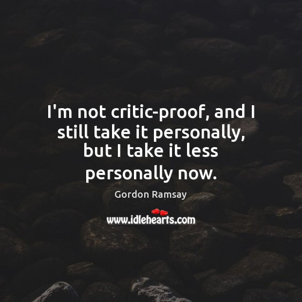 I'm not critic-proof, and I still take it personally, but I take it less personally now. Gordon Ramsay Picture Quote