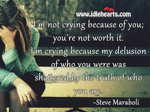 I'm Not Crying Because Of You; You're Not Worth It.