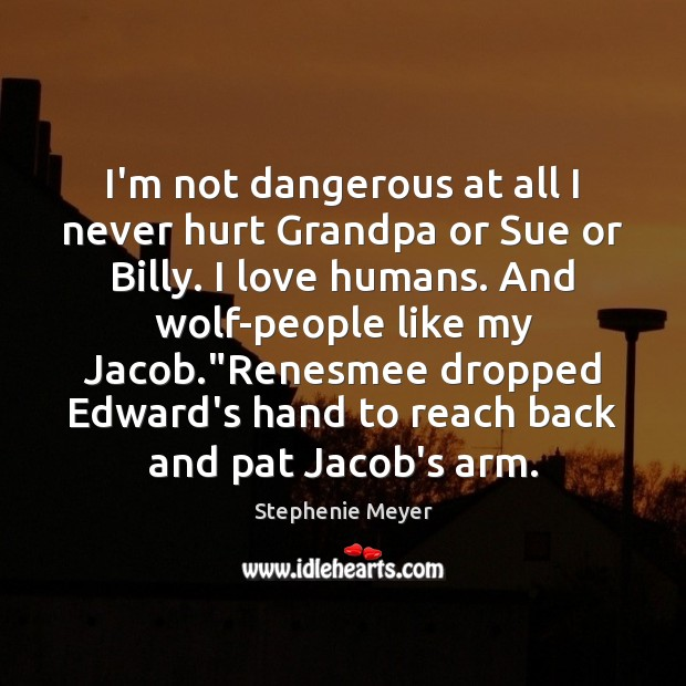 I'm not dangerous at all I never hurt Grandpa or Sue or Image