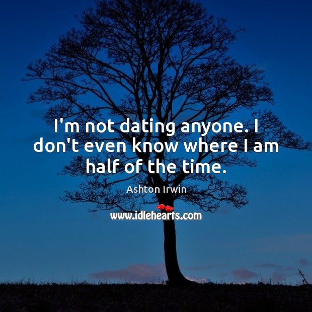 Image, I'm not dating anyone. I don't even know where I am half of the time.