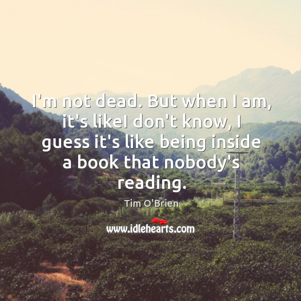 I'm not dead. But when I am, it's likeI don't know, I Tim O'Brien Picture Quote
