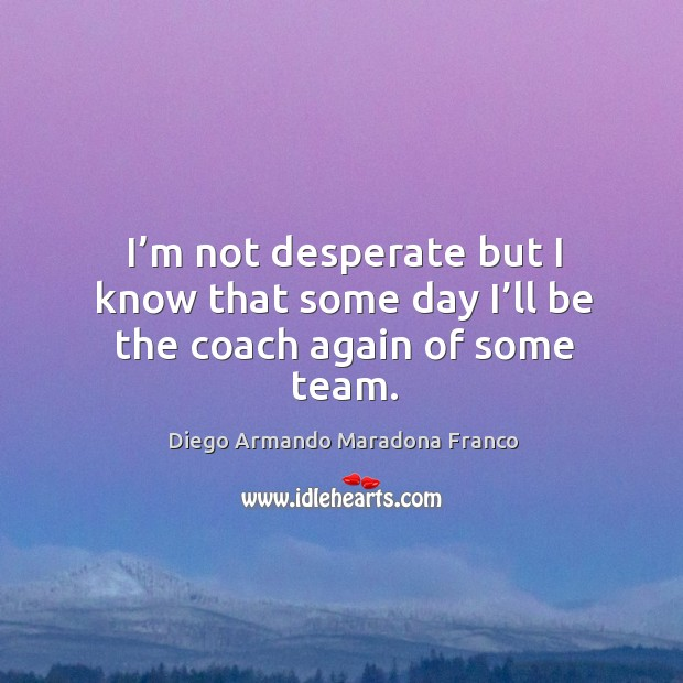 I'm not desperate but I know that some day I'll be the coach again of some team. Image