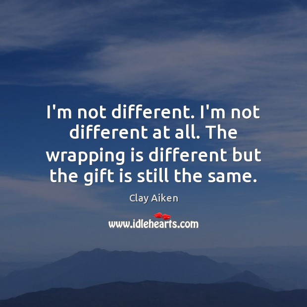 I'm not different. I'm not different at all. The wrapping is different Clay Aiken Picture Quote