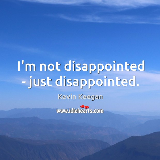 I'm not disappointed – just disappointed. Kevin Keegan Picture Quote