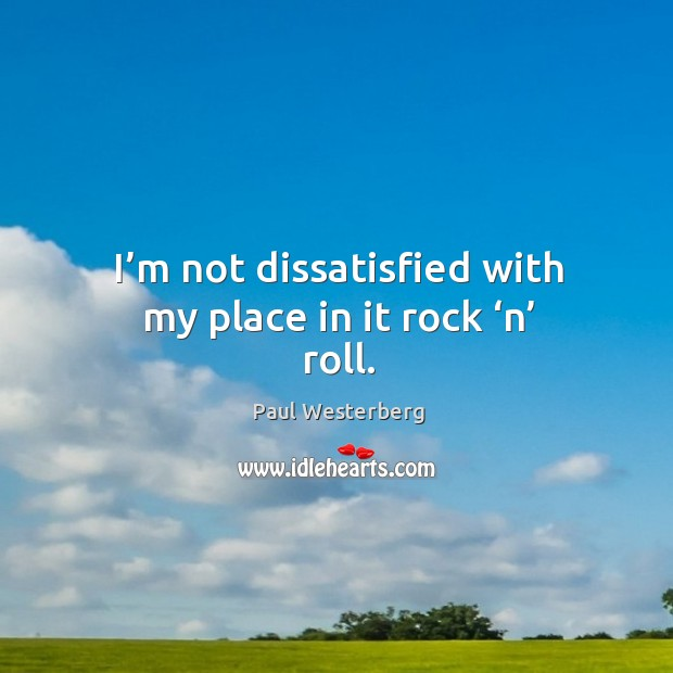 I'm not dissatisfied with my place in it rock 'n' roll. Paul Westerberg Picture Quote