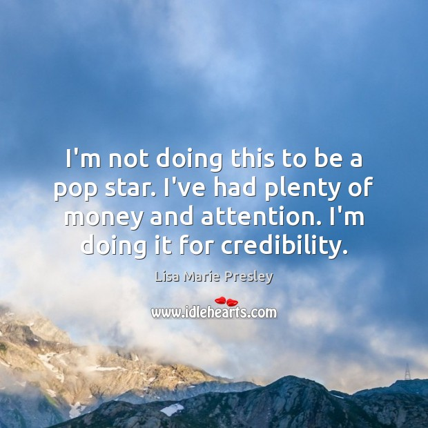 I'm not doing this to be a pop star. I've had plenty Lisa Marie Presley Picture Quote