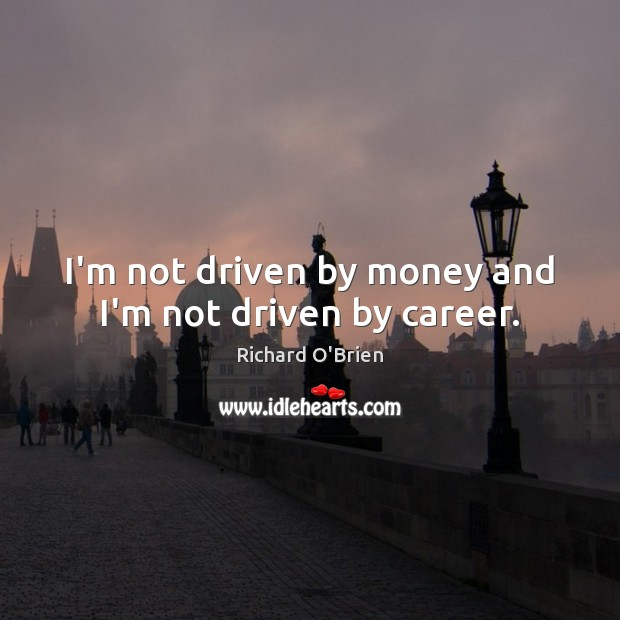 I'm not driven by money and I'm not driven by career. Richard O'Brien Picture Quote