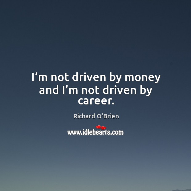 I'm not driven by money and I'm not driven by career. Image