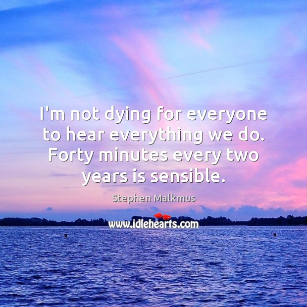 I'm not dying for everyone to hear everything we do. Forty minutes Image