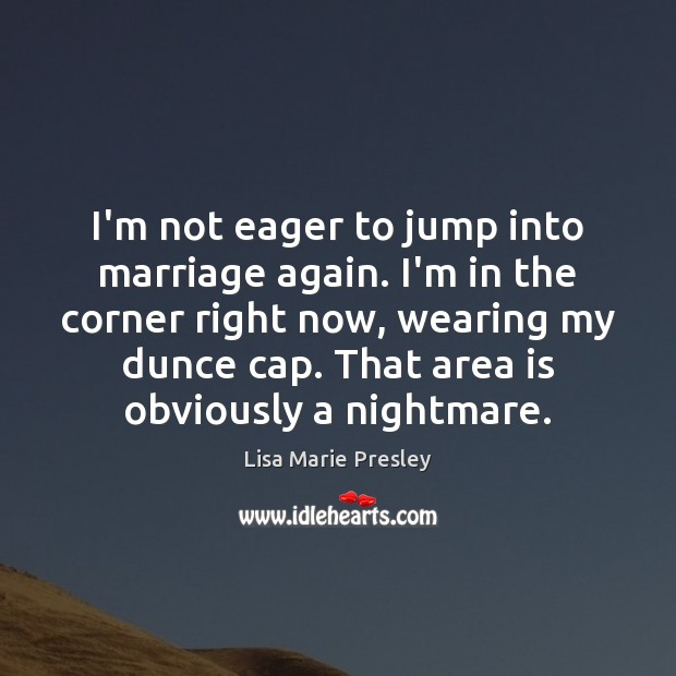 I'm not eager to jump into marriage again. I'm in the corner Lisa Marie Presley Picture Quote