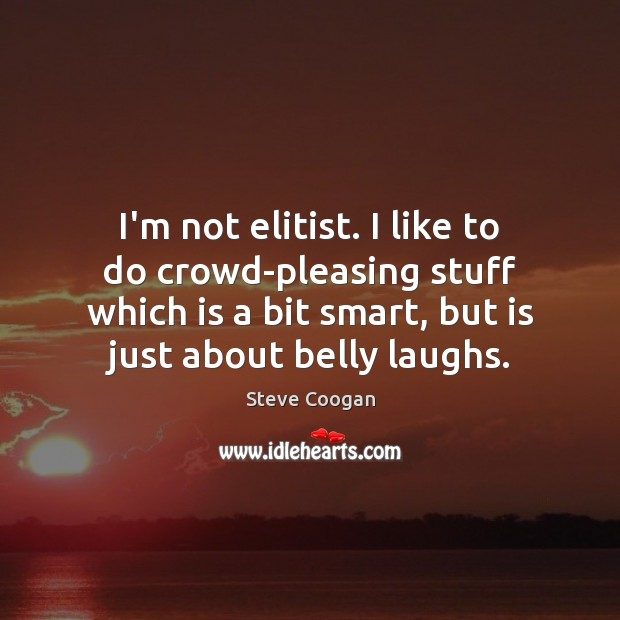 I'm not elitist. I like to do crowd-pleasing stuff which is a Steve Coogan Picture Quote