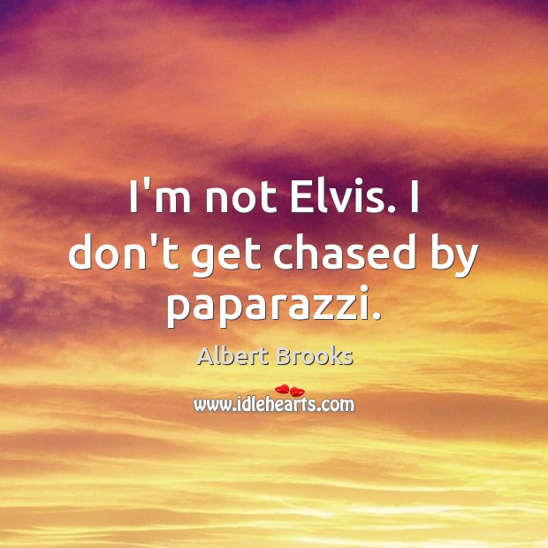 Image, I'm not Elvis. I don't get chased by paparazzi.