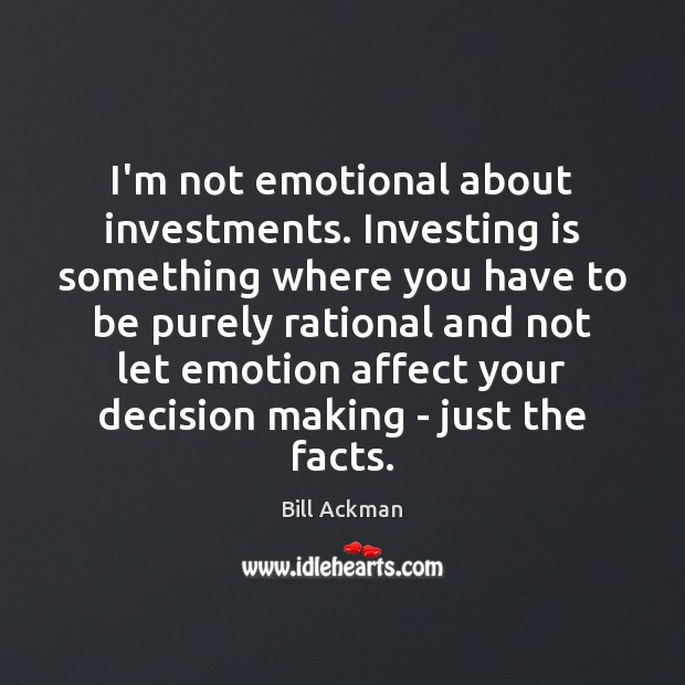Image, I'm not emotional about investments. Investing is something where you have to