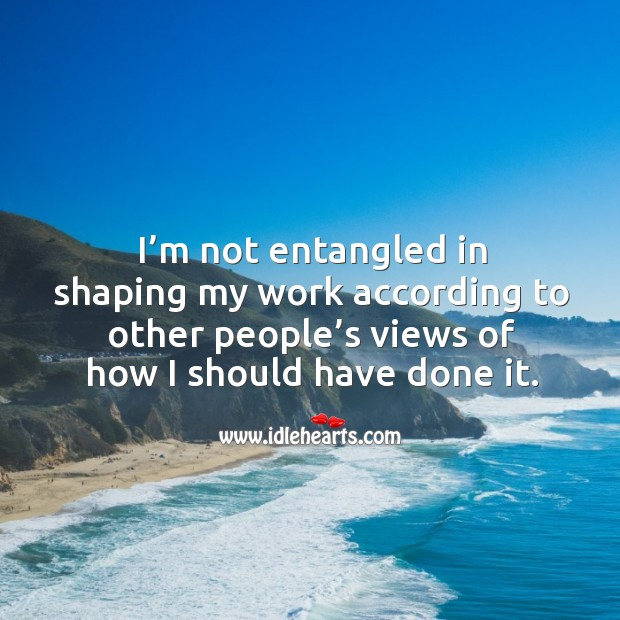 I'm not entangled in shaping my work according to other people's views of how I should have done it. Image