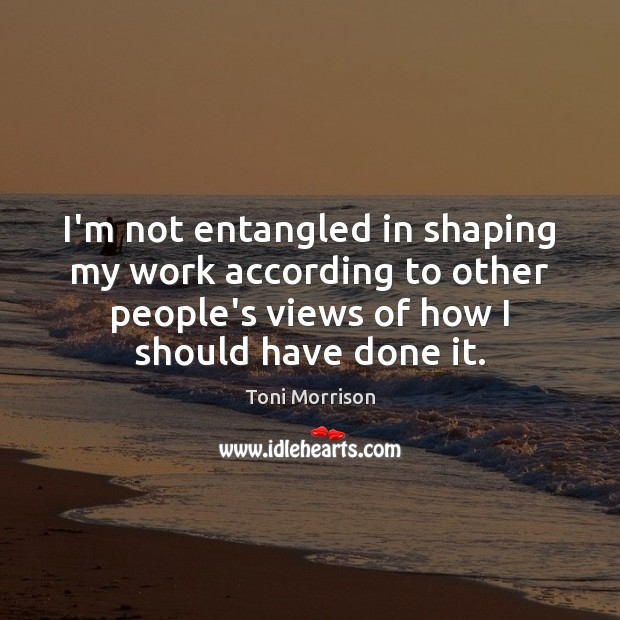 I'm not entangled in shaping my work according to other people's views Image